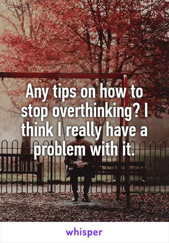 Any tips on how to stop overthinking? I think I really have a problem with it.