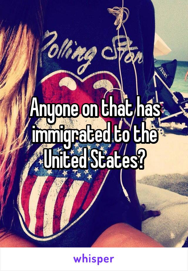 Anyone on that has immigrated to the United States?