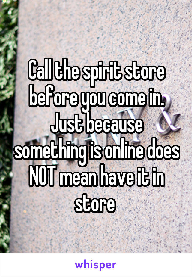 Call the spirit store before you come in. Just because something is online does NOT mean have it in store
