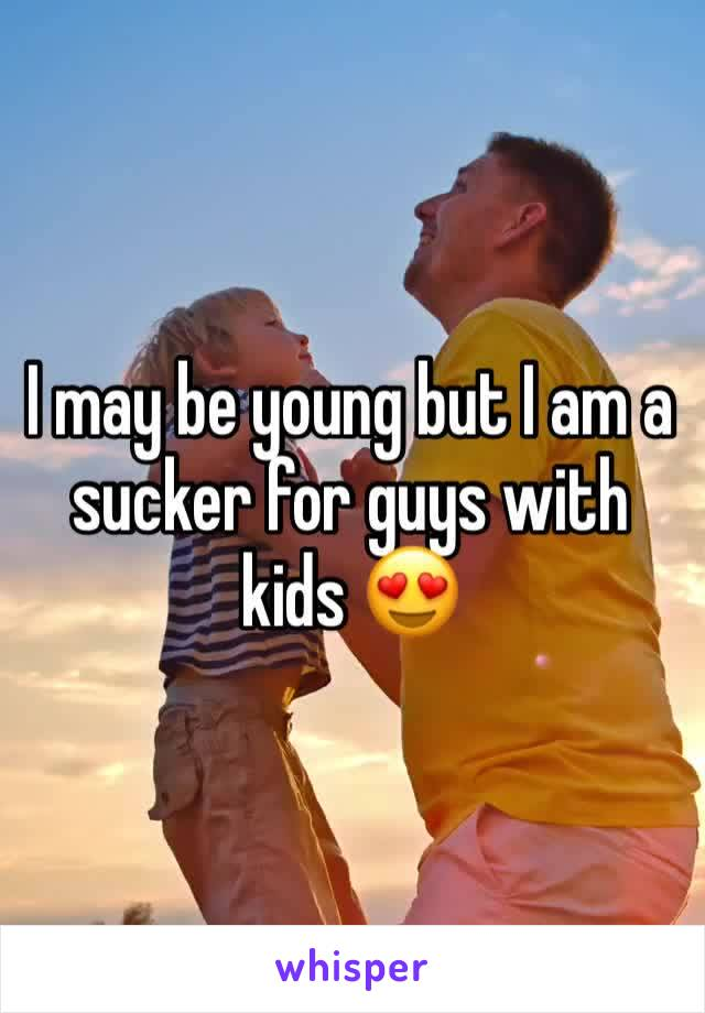 I may be young but I am a sucker for guys with kids 😍