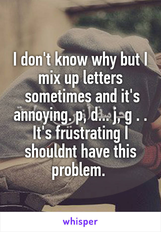 I don't know why but I mix up letters  sometimes and it's annoying. p, d... j, g . . It's frustrating I shouldnt have this problem.