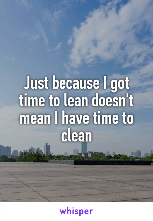 Just because I got time to lean doesn't mean I have time to clean