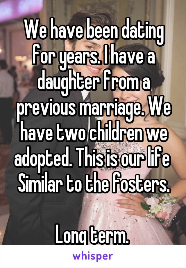We have been dating for years. I have a daughter from a previous marriage. We have two children we adopted. This is our life  Similar to the fosters.  Long term.