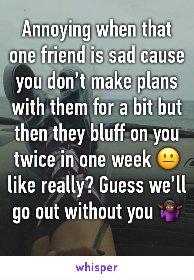 Annoying when that one friend is sad cause you don't make plans with them for a bit but then they bluff on you twice in one week 😐 like really? Guess we'll go out without you 🤷🏾♀️