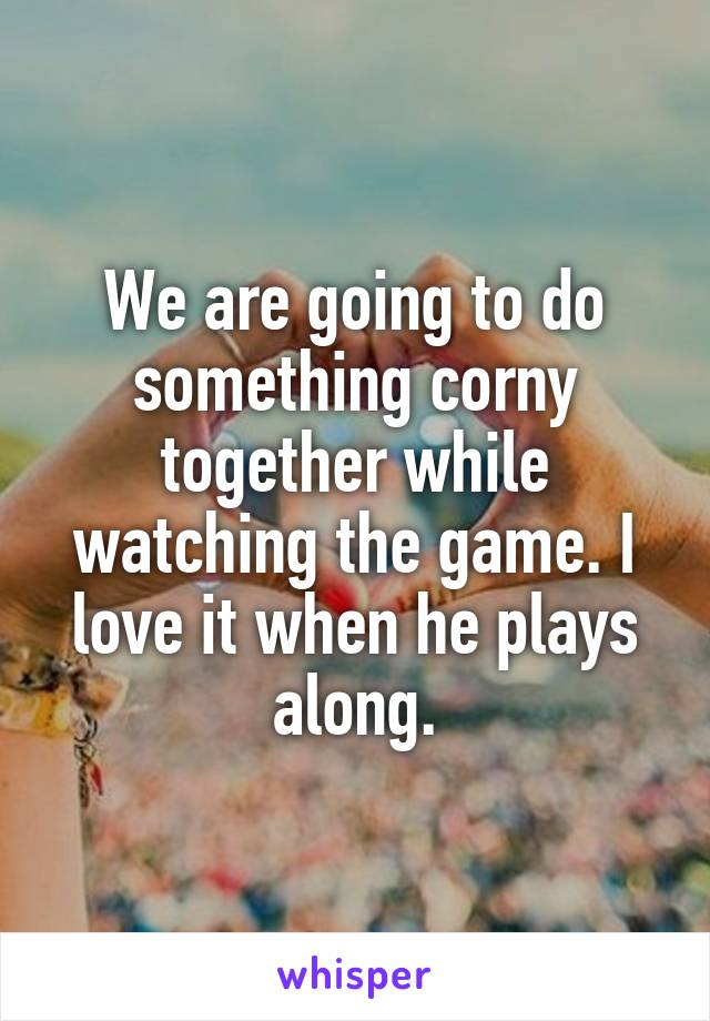 We are going to do something corny together while watching the game. I love it when he plays along.