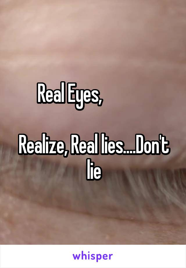 Real Eyes,                Realize, Real lies....Don't lie