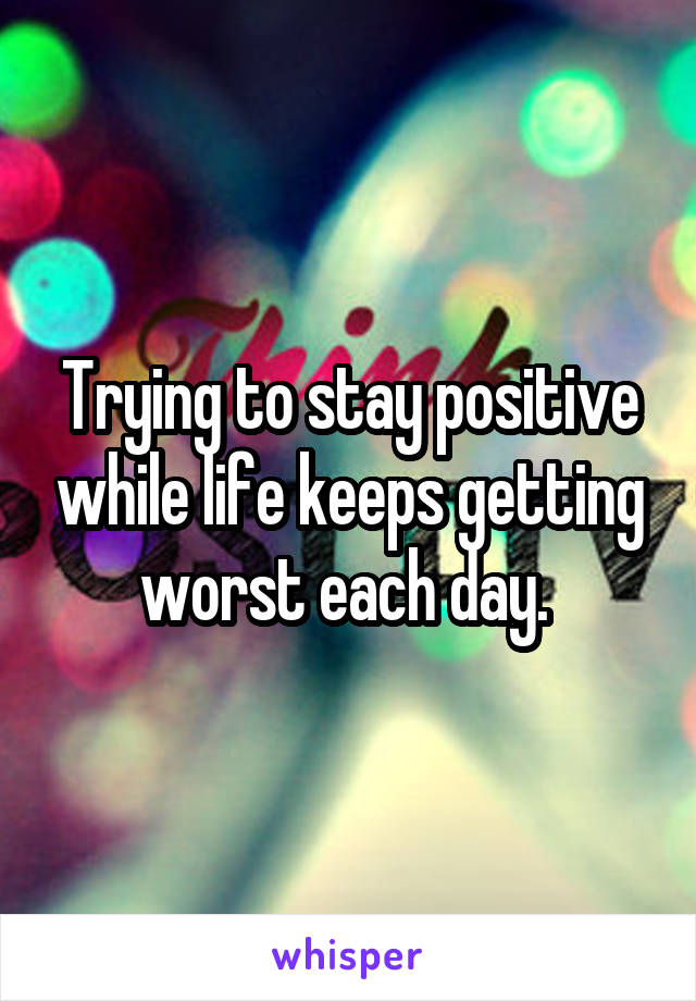 Trying to stay positive while life keeps getting worst each day.