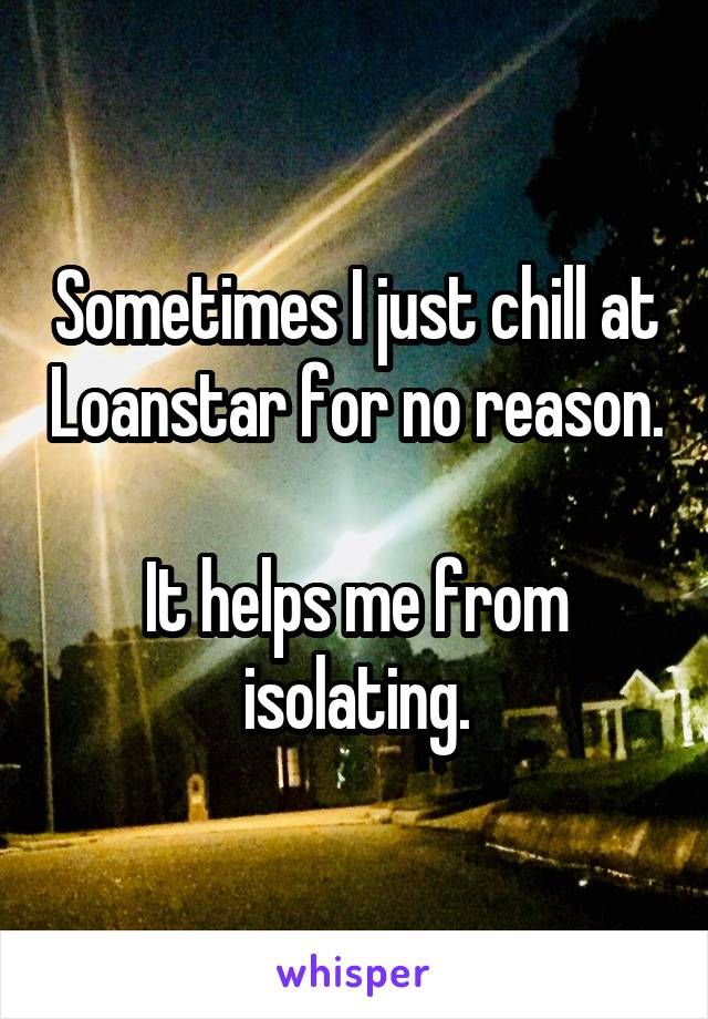 Sometimes I just chill at Loanstar for no reason.  It helps me from isolating.