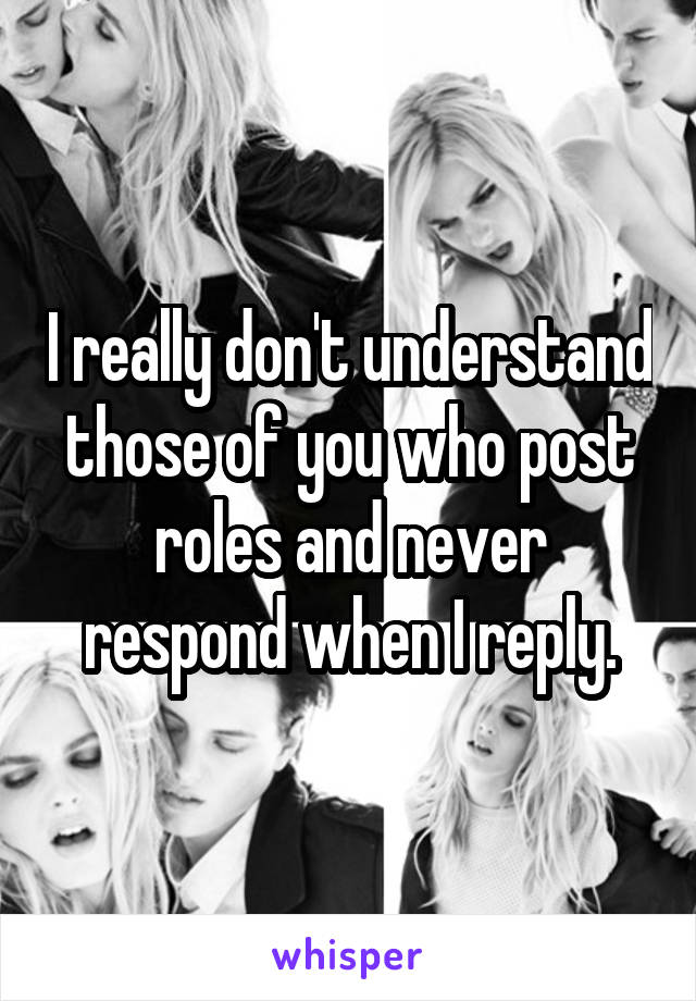 I really don't understand those of you who post roles and never respond when I reply.