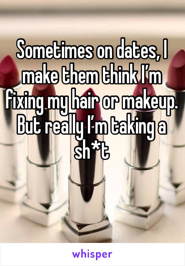 Sometimes on dates, I make them think I'm fixing my hair or makeup. But really I'm taking a sh*t