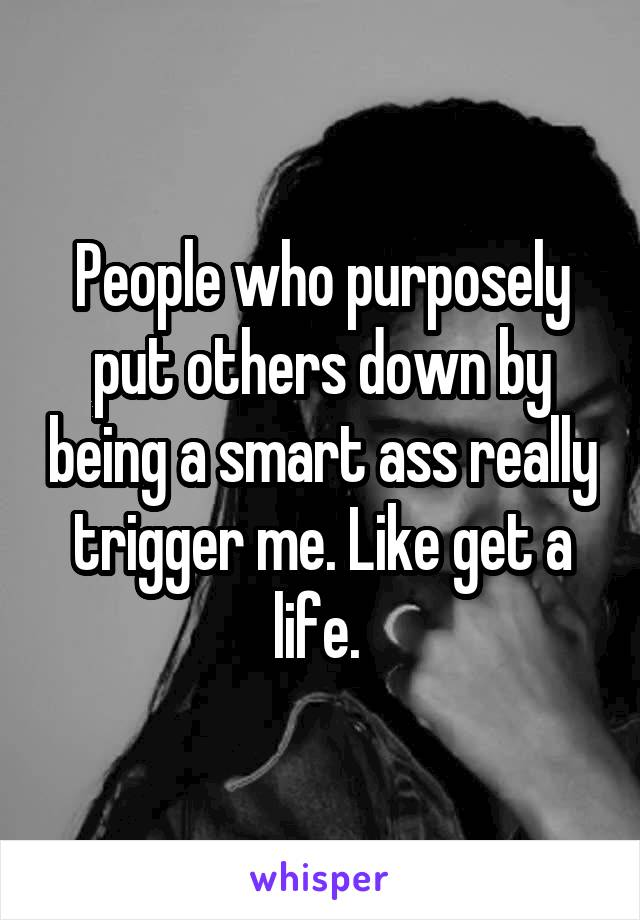 People who purposely put others down by being a smart ass really trigger me. Like get a life.