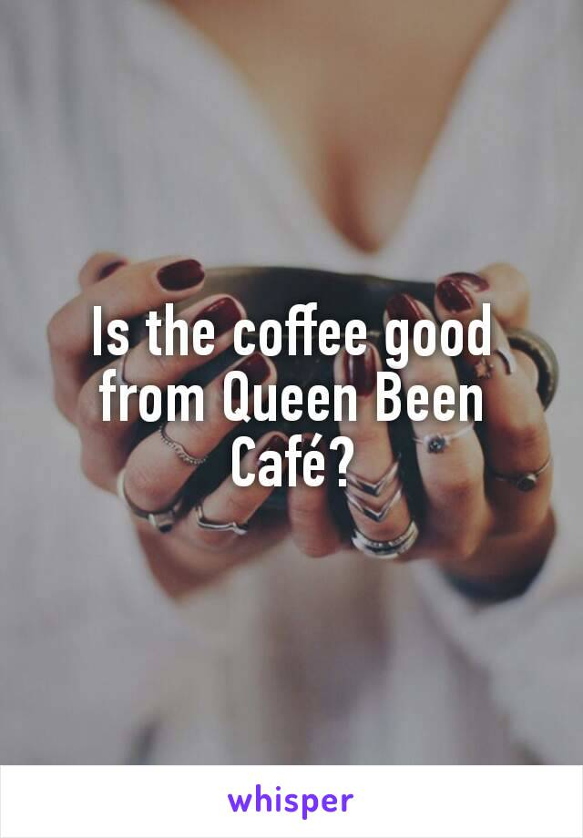 Is the coffee good from Queen Been Café?
