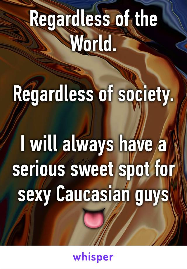Regardless of the World.   Regardless of society.   I will always have a serious sweet spot for sexy Caucasian guys 👅