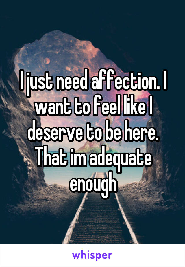 I just need affection. I want to feel like I deserve to be here. That im adequate enough