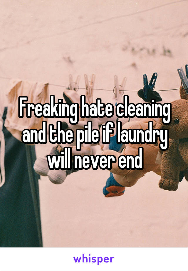Freaking hate cleaning and the pile if laundry will never end