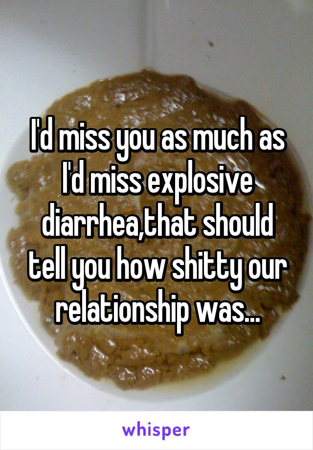 I'd miss you as much as I'd miss explosive diarrhea,that should tell you how shitty our relationship was...