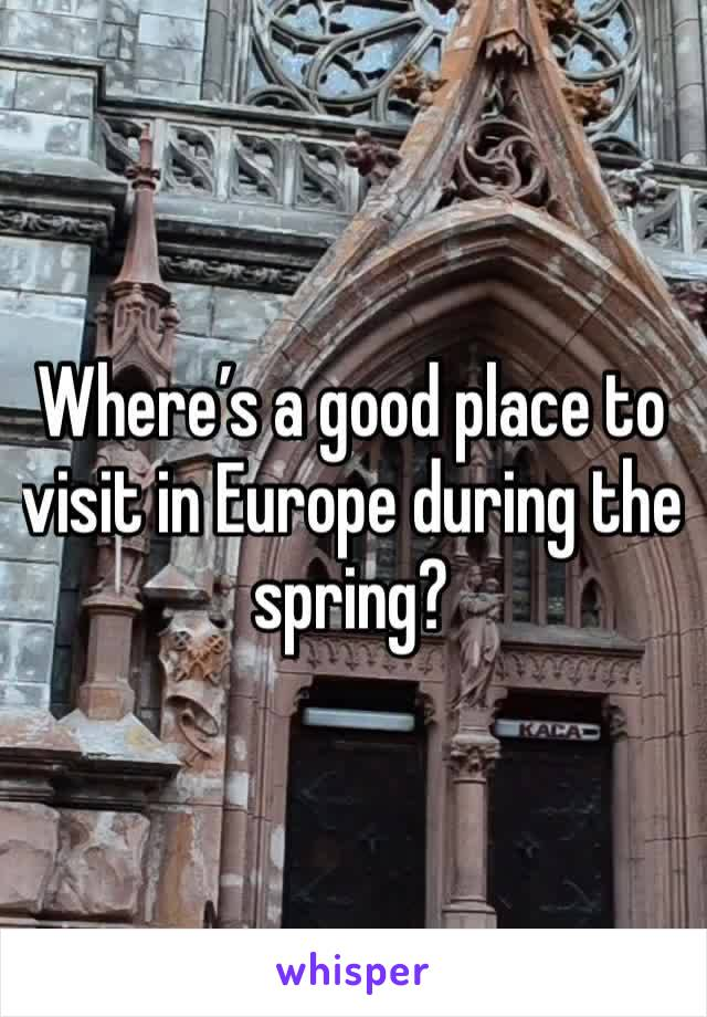 Where's a good place to visit in Europe during the spring?