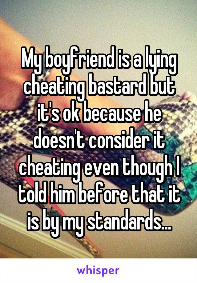My boyfriend is a lying cheating bastard but it's ok because he doesn't consider it cheating even though I told him before that it is by my standards...