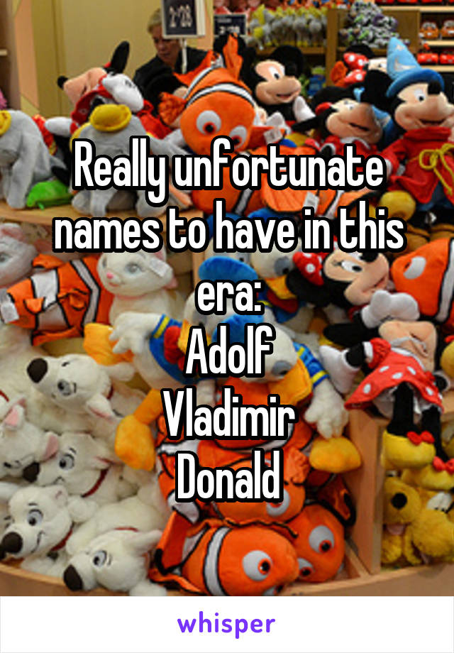 Really unfortunate names to have in this era: Adolf Vladimir Donald