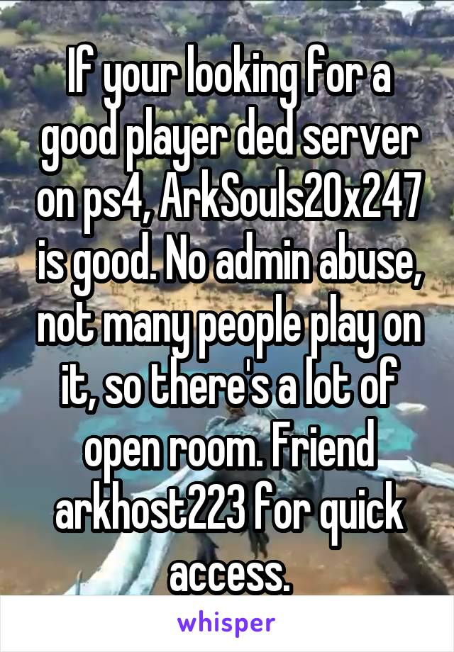 If your looking for a good player ded server on ps4, ArkSouls20x247 is good. No admin abuse, not many people play on it, so there's a lot of open room. Friend arkhost223 for quick access.