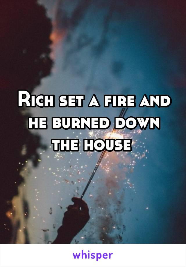 Rich set a fire and he burned down the house