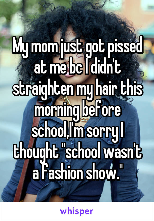 """My mom just got pissed at me bc I didn't straighten my hair this morning before school,I'm sorry I thought """"school wasn't a fashion show."""""""