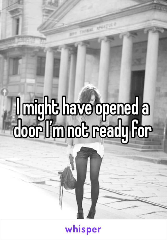 I might have opened a door I'm not ready for