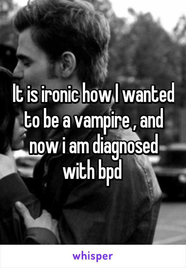 It is ironic how I wanted to be a vampire , and now i am diagnosed with bpd