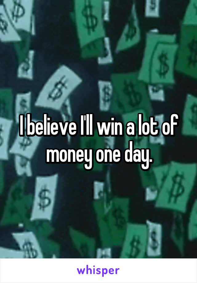 I believe I'll win a lot of money one day.