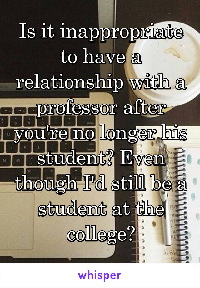 Is it inappropriate to have a relationship with a professor after you're no longer his student? Even though I'd still be a student at the college?