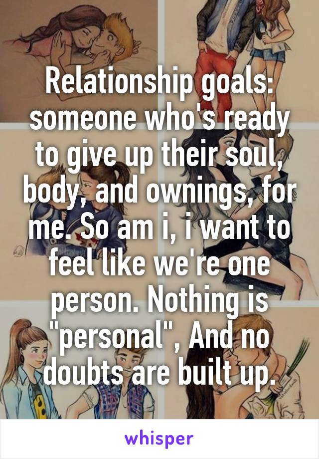 "Relationship goals: someone who's ready to give up their soul, body, and ownings, for me. So am i, i want to feel like we're one person. Nothing is ""personal"", And no doubts are built up."