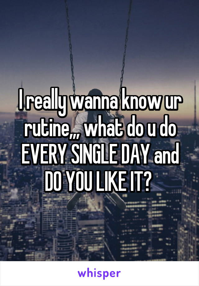 I really wanna know ur rutine,,, what do u do EVERY SINGLE DAY and DO YOU LIKE IT?