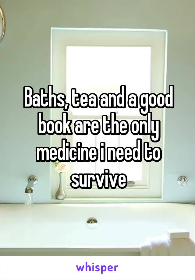 Baths, tea and a good book are the only medicine i need to survive