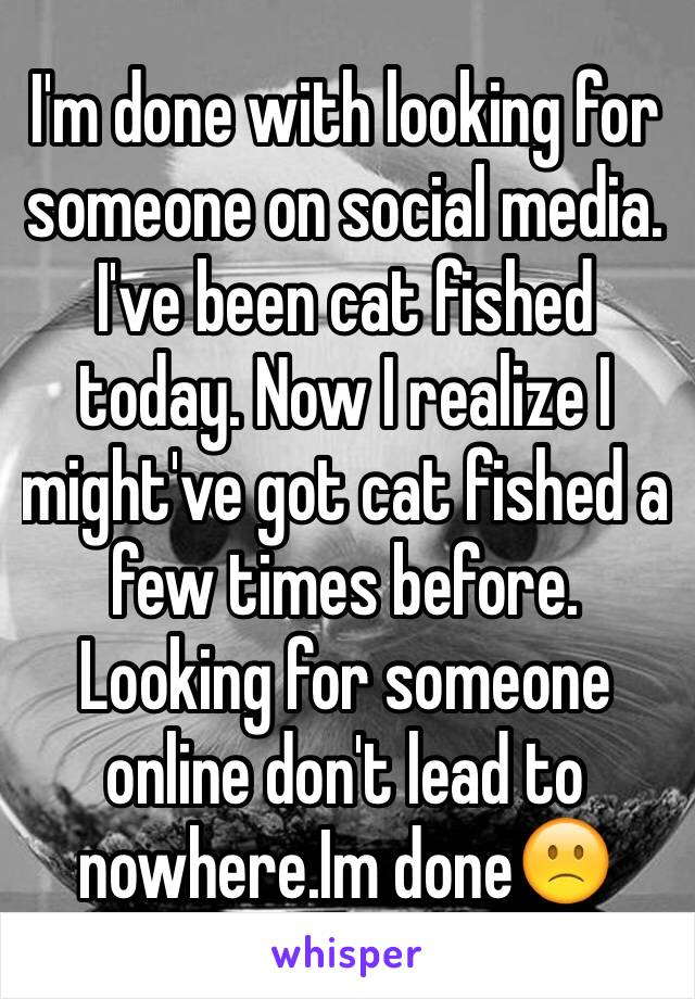 I'm done with looking for someone on social media. I've been cat fished today. Now I realize I might've got cat fished a few times before. Looking for someone online don't lead to nowhere.Im done🙁
