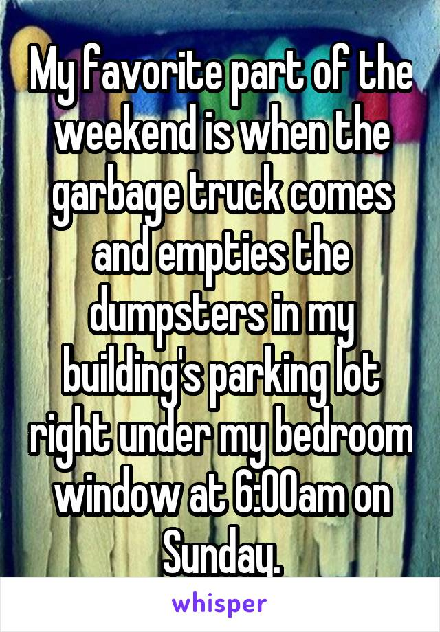 My favorite part of the weekend is when the garbage truck comes and empties the dumpsters in my building's parking lot right under my bedroom window at 6:00am on Sunday.