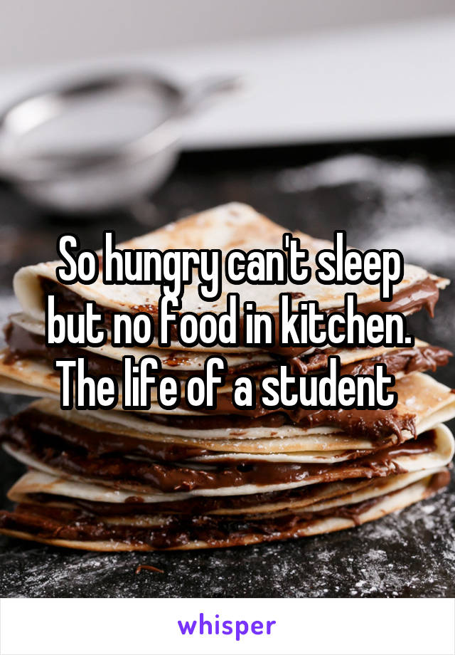 So hungry can't sleep but no food in kitchen. The life of a student