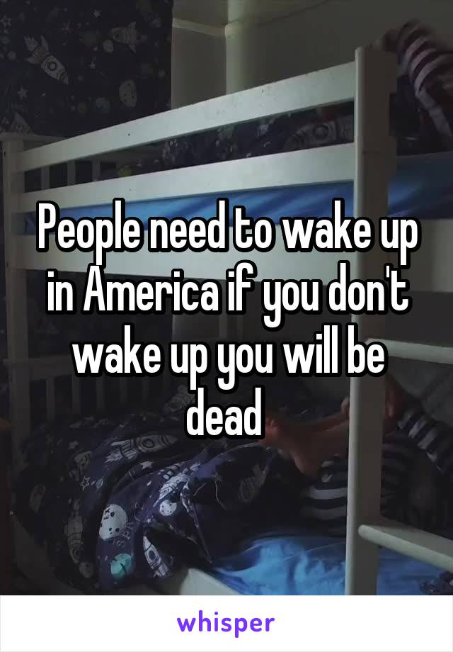 People need to wake up in America if you don't wake up you will be dead