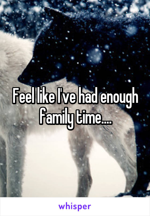 Feel like I've had enough family time....