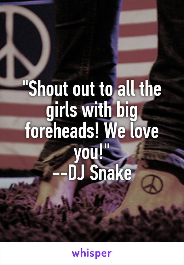 """""""Shout out to all the girls with big foreheads! We love you!"""" --DJ Snake"""