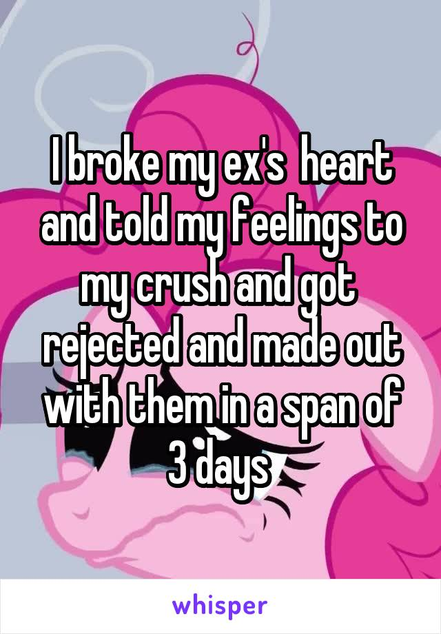 I broke my ex's  heart and told my feelings to my crush and got  rejected and made out with them in a span of 3 days