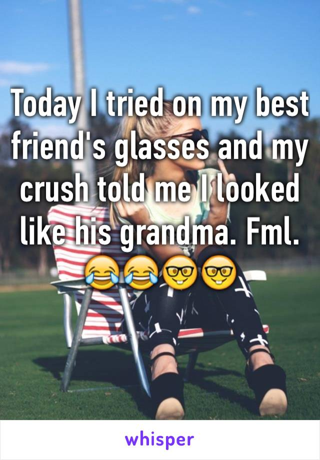Today I tried on my best friend's glasses and my crush told me I looked like his grandma. Fml. 😂😂🤓🤓