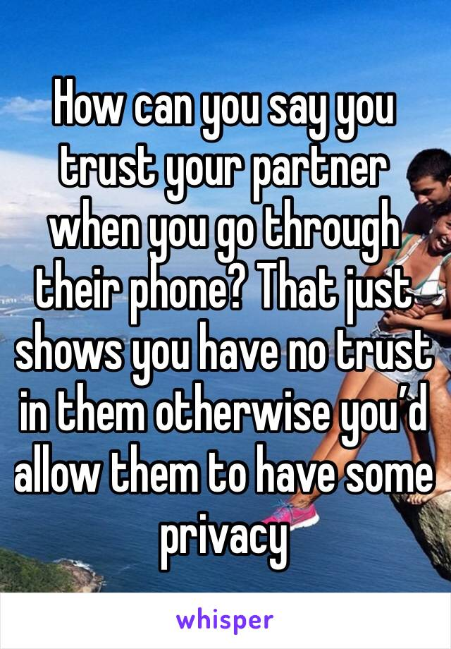 How can you say you trust your partner when you go through their phone? That just shows you have no trust in them otherwise you'd allow them to have some privacy