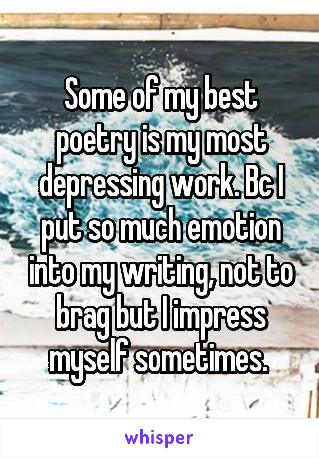 Some of my best poetry is my most depressing work. Bc I put so much emotion into my writing, not to brag but I impress myself sometimes.