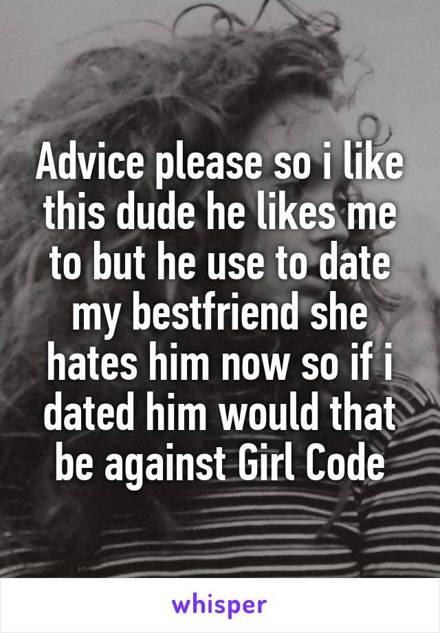 Advice please so i like this dude he likes me to but he use to date my bestfriend she hates him now so if i dated him would that be against Girl Code