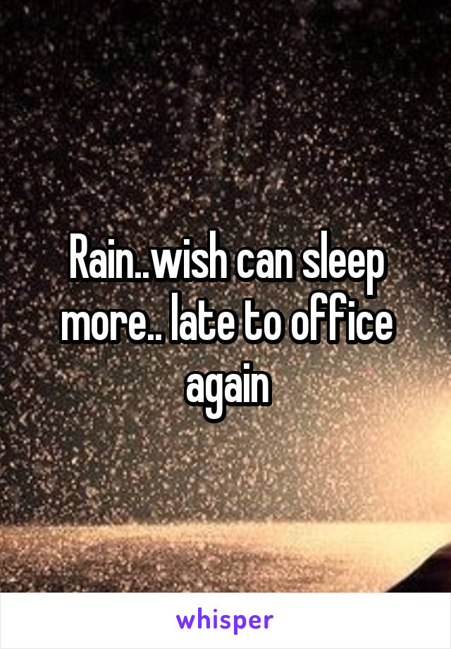 Rain..wish can sleep more.. late to office again