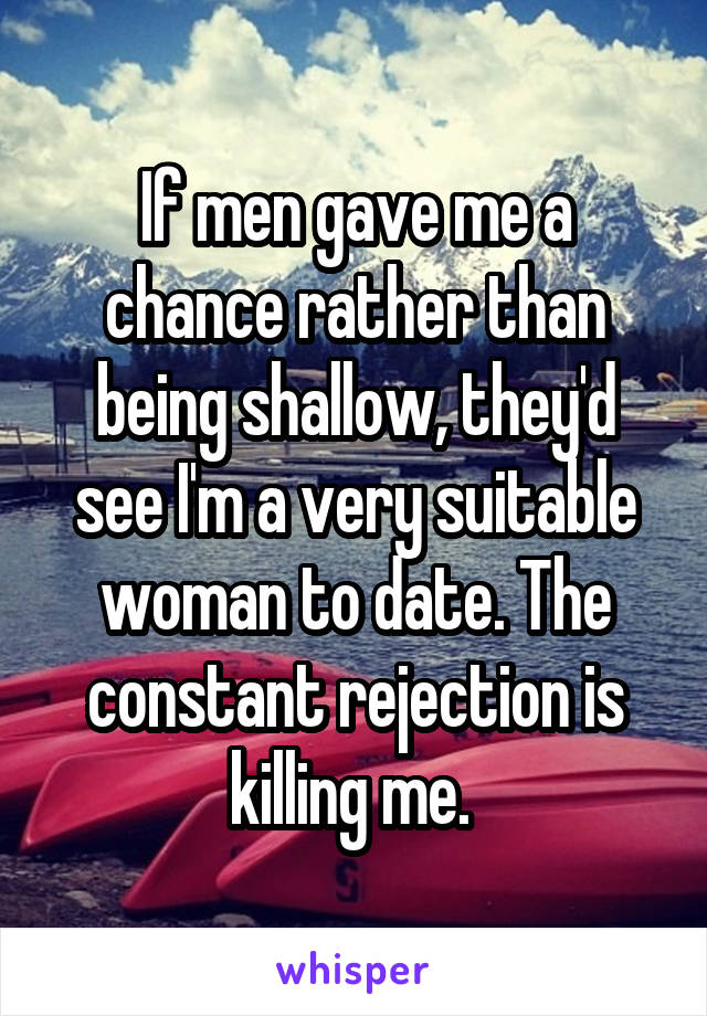 If men gave me a chance rather than being shallow, they'd see I'm a very suitable woman to date. The constant rejection is killing me.