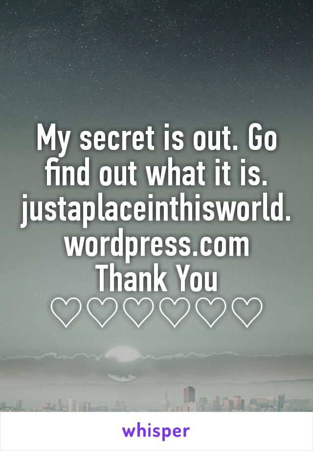 My secret is out. Go find out what it is. justaplaceinthisworld.wordpress.com Thank You ♡♡♡♡♡♡