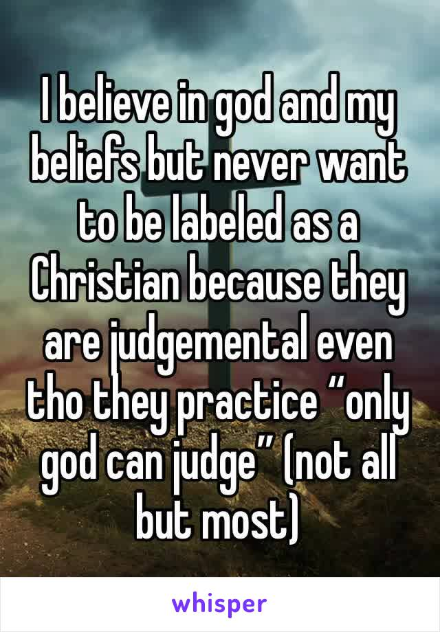 """I believe in god and my beliefs but never want to be labeled as a Christian because they are judgemental even tho they practice """"only god can judge"""" (not all but most)"""