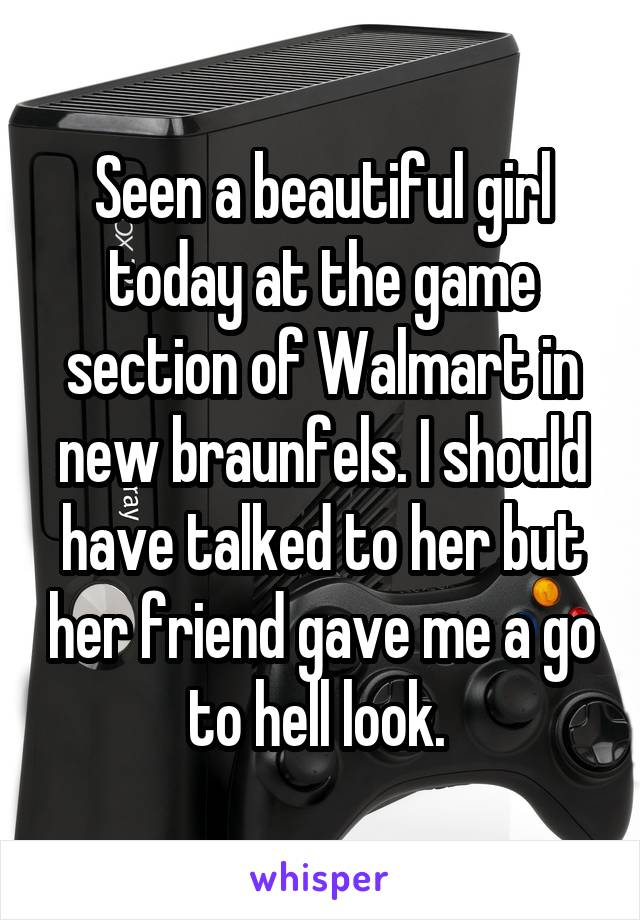 Seen a beautiful girl today at the game section of Walmart in new braunfels. I should have talked to her but her friend gave me a go to hell look.