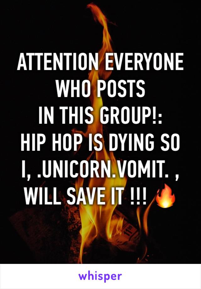 ATTENTION EVERYONE WHO POSTS  IN THIS GROUP!: HIP HOP IS DYING SO I, .UNICORN.VOMIT. , WILL SAVE IT !!! 🔥